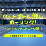 NEOテニスチャレンジ企画 ペットボトル倒しボーリング フォアハンドストローク編 札幌テニスコートレンタル プレイスオブスポーツネオ