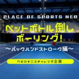 NEOテニスチャレンジ企画 ペットボトル倒しボーリング バックハンドストローク編 札幌テニスコートレンタル プレイスオブスポーツネオ