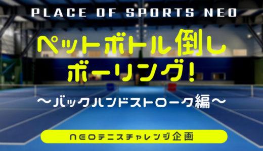 NEOテニスチャレンジ企画!ペットボトル倒しボーリング|バックハンドストローク編
